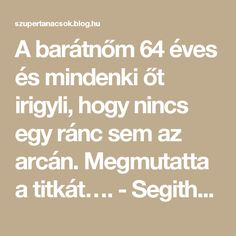 A barátnőm 64 éves és mindenki őt irigyli, hogy nincs egy ránc sem az arcán. Megmutatta a titkát…. - Segithetek.blog.hu Math Equations, Blog, Face, Medicine, Nature, Faces, Facial