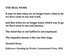 Wendell Berry, The Real Work 💞🌍🌎🌏💞 Reference: Standing by Words, Counterpoint Press, Spiritual Quotes, Positive Quotes, Spiritual Path, Quotes To Live By, Me Quotes, Wise One, Famous Words, Writing Poetry, Wendell Berry Quotes