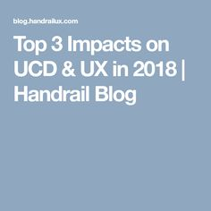 Top 3 Impacts on UCD & UX in 2018 | Handrail Blog