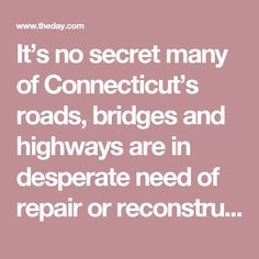 It's no secret many of Connecticut's roads, bridges and highways are in desperate need of repair or reconstruction. Draw bridges critical to commuter rail lines are in danger of permanent failure.