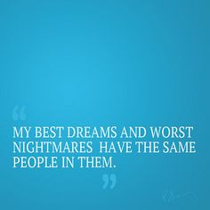 Sometimes I wish I could control who's in my dreams.  But when I'm in them is when Im glad I can't.