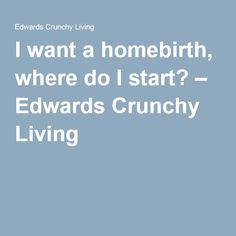 I want a homebirth, where do I start? – Edwards Crunchy Living