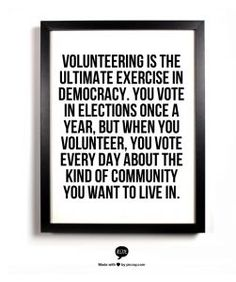 Volunteer once a year! Volunteering is the ultimate exercise in democracy. You vote in elections once a year, but when you volunteer, you vote every day about the kind of community you want to live in. Great Quotes, Quotes To Live By, Me Quotes, Inspirational Quotes, The Words, Mantra, Volunteer Quotes, Volunteer Ideas, Volunteer Gifts