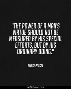 The power of a man's virtue should not be measured by his special efforts, but by his ordinary doing. - Blaise Pascal