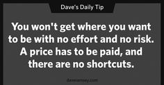 """You won't get where you want to be with no effort and no risk.  A price has to be paid, and there are no shortcuts."" - Dave Ramsey"