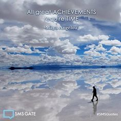 All great achievements require time. -Maya Angelou #SMSQuotes