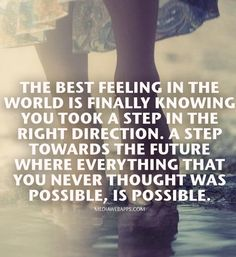 The best feeling in the world is finally knowing you took a step in the right direction. A step towards the future where everything that you never thought was possible, is possible.