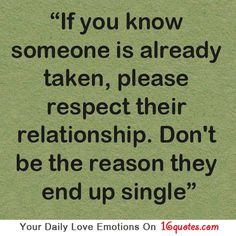 If you know someone is already taken, please respect their relationship. Don't be the reason they end up single.