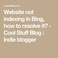 Website not indexing in Bing, how to resolve it? - Cool Stuff Blog : Indie blogger