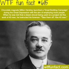 Milton Hershey - WTF fun facts. He also performed a number of great acts of charit that no one knew about until well after his death.