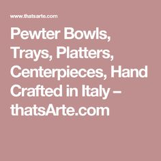 Pewter Bowls, Trays, Platters, Centerpieces, Hand Crafted in Italy – thatsArte.com