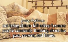 not being able to fall asleep because you're constantly thinking about the past, present, and future