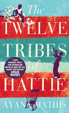 THE TWELVE TRIBES OF HATTIE, by Ayana Mathis:  '[Mathis's] elastic voice is thoroughly her own — both lyrical and unsparing, meditative and visceral, and capable of giving the reader nearly complete access to her characters' minds and hearts.' - New York Times