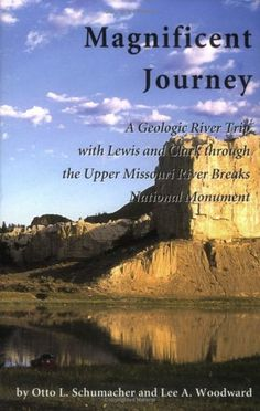 Magnificent Journey, A Geologic River Trip with Lewis and Clark through the Upper Missouri River Breaks National Monument by Otto L. Schumacher