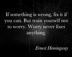 if something is wrong, fix it f you can. but train yourself not to worry. worry never fixes anything.  Hemingway