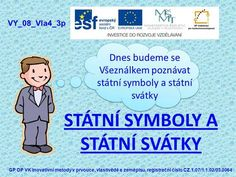 STÁTNÍ SYMBOLY A STÁTNÍ SVÁTKY Dnes budeme se Všeználkem poznávat státní symboly a státní svátky VY_08_Vla4_3p GP OP VK Inovativní metody v prvouce, vlastivědě. Teaching Geography, Teaching History, Illidan Stormrage, Elementary Science, Learning Games, School Hacks, Live Your Life, Family Business, Homeschool