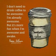 I don't need to drink coffee to be awesome but...