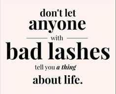 Don't let anyone with and lashes tell you a think about life. #lashes #life #watchout