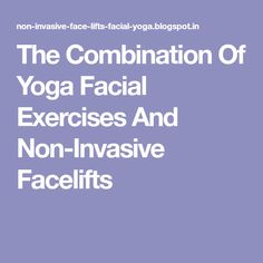 The Combination Of Yoga Facial Exercises And Non-Invasive Facelifts
