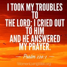 I took my troubles to the Lord; I cried out to Him and He answered my prayer. Psalm 120:1