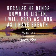 """""""Because He bends down to listen, I will pray as long as I have breath."""" Psalm 116:2 [Daystar.com]"""