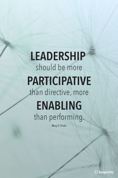 """""""Leadership should be more participative than directive, more enabling than performing."""" ~ Mary D. Poole"""