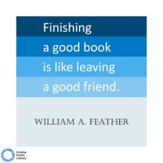 Finishing a good book is like leaving a good friend... Its really hard to say goodbye and they stay with you forever.
