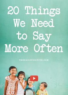 20 Things We Need to Say More Often....this is really fun. The little dude makes very good points