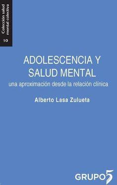 Adolescencia y salud mental : una aproximación desde la relación clínica / Alberto Lasa Zulueta