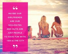 Maybe our girlfriends are our soulmates and guys are just people to have fun with.  ~Sex and the City