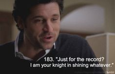 """DEREK: """"This is the happy ever after part. And in the happily ever after, the guy is there all the time, saying things and the girls love it! [...] And just for the record? I am your knight in shining whatever."""" [Grey's Anatomy, 3x15, Walk on water]    Read more tv spoilers at: http://www.tvfanatic.com/quotes/im-a-surgeon-i-do-the-rescuing-you-are-not-my-knight-in-shining.html#ixzz2UIsA7CoT"""
