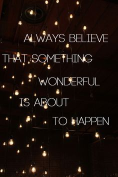 Always believe that something wonderful is about to happen..