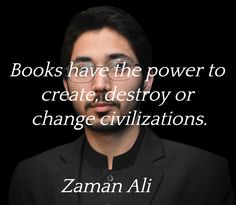 """""""Books have the power to create, destroy or change civilization.""""  ― Zaman Ali"""