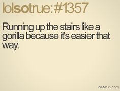 lol...remember when i would chase you up the stairs like a gorilla and I always hurt myself?  you were soooo scared!