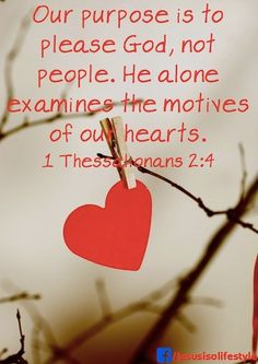 I Thessalonians 2:4 Our purpose is to please #God, not people.  He alone examines the motive of our hearts.