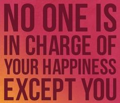 no one is in charge of your happiness except you.