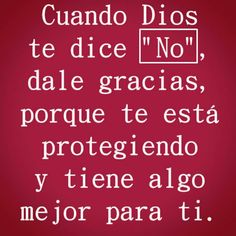 """Cuando Dios te dice """"NO"""", dale gracias, porque te está protegiendo y tiene algo mejor para ti."""