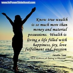 Know true wealth is so much more than money and material possessions.  Wealth is living a life filled with happiness, joy, love , fulfillment and passion. -Janelle Saar