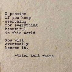 I promise if you keep searching for everything beautiful in the world, you will eventually become it - Tyler Kent White