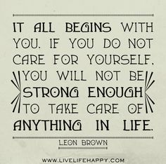 It all begins with you. If you do not care for yourself, you will not be strong enough to take care of anything in life. -Leon Brown #alzheimers #tgen #mindcrowd www.mindcrowd.org