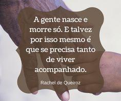 """""""A gente nasce e morre só. E talvez por isso mesmo é que se precisa tanto de viver acompanhado"""" - Rachel de Queiroz"""