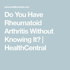 Do You Have Rheumatoid Arthritis Without Knowing It? | HealthCentral