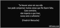 """""""Se houver amor em sua vida isso pode compensar muitas coisas que lhe fazem falta. Caso contrário,  não importa o que tiver,  nunca será o suficiente."""" (Friedrich Nietzsche)"""