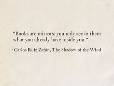 """Books are mirrors: you only see in them what you already have inside you."" - Carlos Ruiz Zafón, The Shadow of the Wind (The Cemetery of Forgotten Books) Quotes For Book Lovers, Quotes From Novels, Literary Quotes, Quotes To Live By, Famous Book Quotes, Famous Books, Change Quotes, True Quotes, Words Quotes"