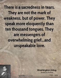 """There is a sacredness in tears. They are not a mark of weakness, but of power. They speak more eloquently than ten thousand tongues. They are the messengers of overwhelming grief, of deep contrition and of unspeakable love."" --Washington Irving"