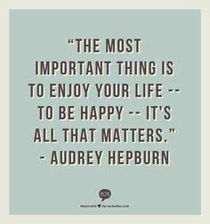 Enjoy your life, be happy
