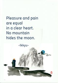 Pleasure and pain are equal in a clear heart. No mountain hides the moon - Ikkyu, an eccentric, iconoclastic Japanese Zen Buddhist monk and poet. He had a great impact on the infusion of Japanese art and literature with Zen attitudes and ideals. Zen Quotes, Poetry Quotes, Spiritual Quotes, Wisdom Quotes, Great Quotes, Words Quotes, Life Quotes, Inspirational Quotes, Zen Sayings