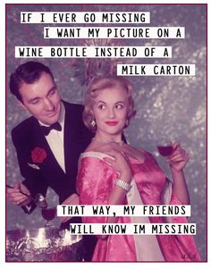 If I ever go missing I want my picture on a wine bottle instead of a milk carton..that way my friends will know I'm missing.