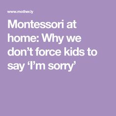 Montessori at home: Why we don't force kids to say 'I'm sorry'