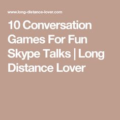 10 Conversation Games For Fun Skype Talks | Long Distance Lover
